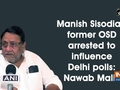 Manish Sisodia's former OSD arrested to influence Delhi polls: Nawab Malik
