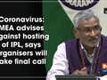 Coronavirus: MEA advises against hosting of IPL, says organisers will take final call