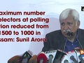 Maximum number of electors at polling station reduced from 1500 to 1000 in Assam: Sunil Arora