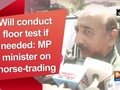 Will conduct floor test if needed: MP minister on horse-trading
