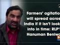 Farmers' agitation will spread across India if it isn't looked into in time: RLP's Hanuman Beniwal