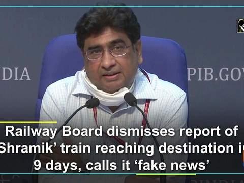 Railway Board dismisses report of 'Shramik' train reaching destination in 9 days, calls it 'fake news'