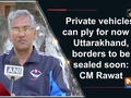 Private vehicles can ply for now in Uttarakhand, borders to be sealed soon: CM Rawat