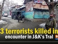 3 terrorists killed in encounter in Jammu and Kashmir's Tral