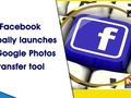 Facebook globally launches its Google Photos transfer tool