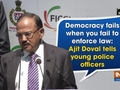 Democracy fails when you fail to enforce law: Ajit Doval tells young police officers