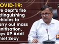 COVID-19: Fire dept's fire extinguishing vehicles to carry out mass sanitisation
