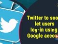 Twitter to soon let users log-in using Google account
