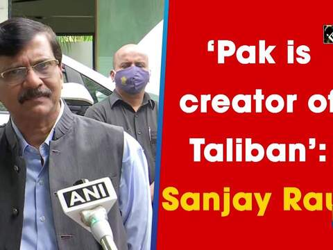 'Pak is creator of Taliban': Sanjay Raut