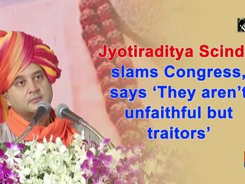 Jyotiraditya Scindia slams Congress, says 'They aren't unfaithful but traitors'