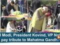 PM Modi, President Kovind, VP Naidu pay tribute to Mahatma Gandhi