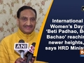 "International Women's Day: 'Beti Padhao, Beti Bachao' reaching newer heights,"" says HRD Minister"