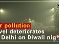 Air pollution level deteriorates in Delhi on Diwali night
