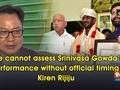 We cannot assess Srinivasa Gowda's performance without official timing: Kiren Rijiju