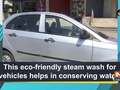 This eco-friendly steam wash for vehicles helps in conserving water!