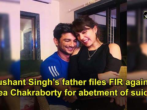 Sushant Singh's father files FIR against Rhea Chakraborty for abetment of suicide