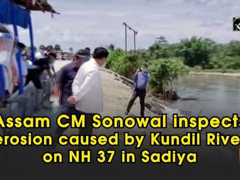 Assam CM Sonowal inspects erosion caused by Kundil River on NH 37 in Sadiya
