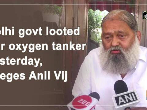 Delhi govt looted our oxygen tanker yesterday, alleges Anil Vij