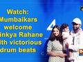 Mumbaikars welcome Ajinkya Rahane with victorious drum beats