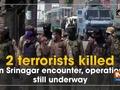 2 terrorist killed in Srinagar encounter, operation still underway