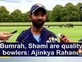 Bumrah, Shami are quality bowlers: Ajinkya Rahane