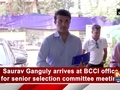 Saurav Ganguly arrives at BCCI office for senior selection committee meeting