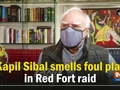 Kapil Sibal smells foul play in Red Fort raid