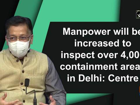Manpower will be increased to inspect over 4,000 containment areas in Delhi: Centre