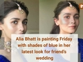 Alia Bhatt is painting Friday with shades of blue in her latest look for friend's wedding