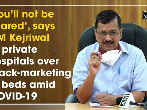 'You'll not be spared', says CM Kejriwal to private hospitals over black-marketing of beds amid COVID-19