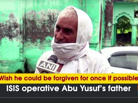 'Wish he could be forgiven for once if possible': ISIS operative Abu Yusuf's father