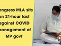 Congress MLA sits on 21-hour fast against COVID management of MP govt