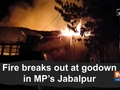 Fire breaks out at godown in MP's Jabalpur