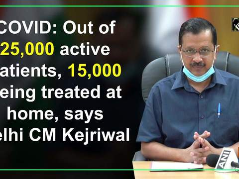 COVID: Out of 25,000 active patients, 15,000 being treated at home, says Delhi CM Kejriwal