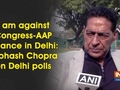 I am against Congress-AAP alliance in Delhi: Subhash Chopra on Delhi polls