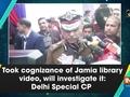 Took cognizance of Jamia library video, will investigate it: Delhi Special CP