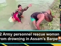 2 Army personnel rescue woman from drowning in Assam's Barpeta