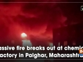 Massive fire breaks out at chemical factory in Palghar, Maharashtra