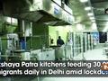 Akshaya Patra kitchens feeding 30,000 migrants daily in Delhi amid lockdown
