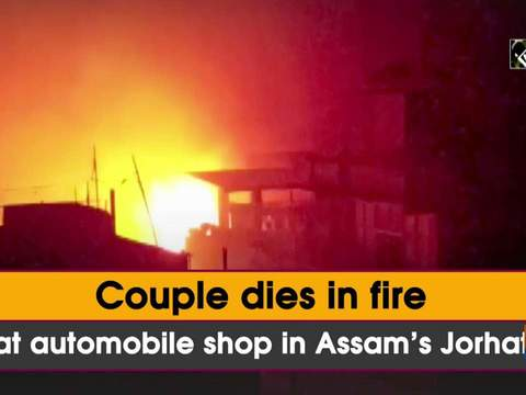 Couple dies in fire at automobile shop in Assam's Jorhat