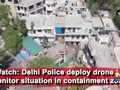 Watch: Delhi Police deploy drone to monitor situation in containment zone
