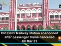 Old Delhi Railway station abandoned after passenger trains cancelled till Mar 31
