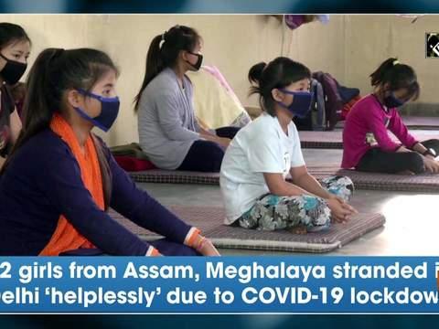 22 girls from Assam, Meghalaya stranded in Delhi 'helplessly' due to COVID-19 lockdown