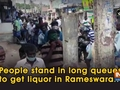 People stand in long queues to get liquor in Rameswaram