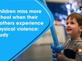 Children miss more school when their mothers experience physical violence: Study
