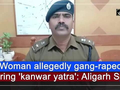 Woman allegedly gang-raped during 'kanwar yatra': Aligarh SSP