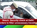Watch: Security check at Delhi borders to filter unnecessary travellers