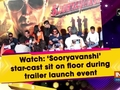 Watch: 'Sooryavanshi' star-cast sit on floor during trailer launch event
