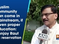 Muslim community can come in mainstream, if given proper education: Sanjay Raut on reservation
