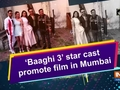 'Baaghi 3' star cast promote film in Mumbai